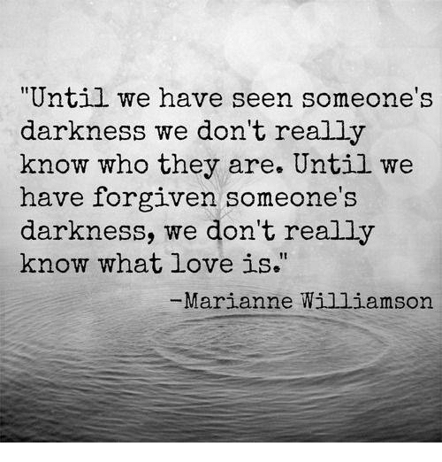 """marianne: """"Until we have seen someone's  darkness we don't really  know who they are. Until we  have forgiven someone's  darkness, we don't really  know what love is.""""  Marianne Williamson"""