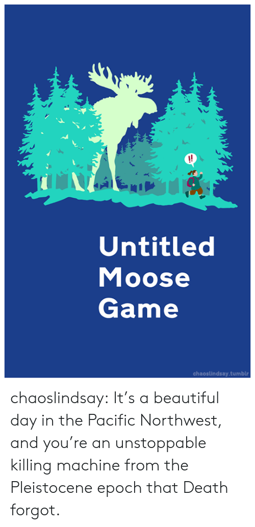 Untitled: !!  Untitled  Moose  Game  chaoslindsay.tumblr chaoslindsay:  It's a beautiful day in the Pacific Northwest, and you're an unstoppable  killing machine from the Pleistocene epoch that Death forgot.