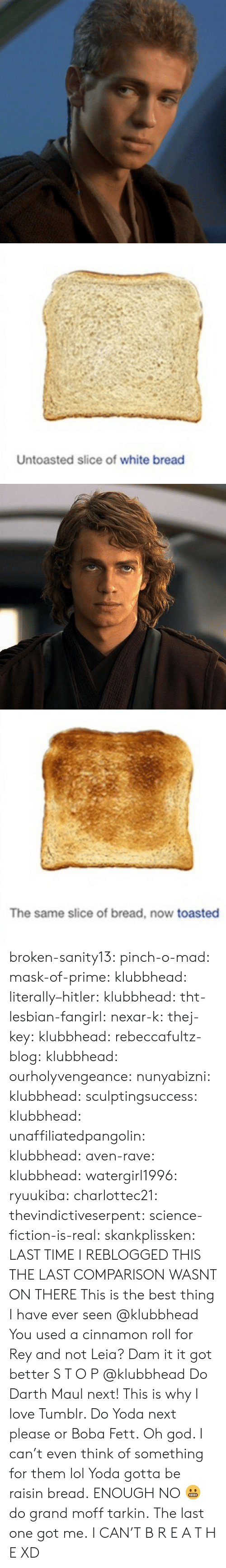 icon: Untoasted slice of white bread   The same slice of bread, now toasted broken-sanity13:  pinch-o-mad:   mask-of-prime:  klubbhead:  literally–hitler:  klubbhead:  tht-lesbian-fangirl:  nexar-k:  thej-key:  klubbhead:  rebeccafultz-blog:   klubbhead:  ourholyvengeance:  nunyabizni:  klubbhead:  sculptingsuccess:  klubbhead:   unaffiliatedpangolin:  klubbhead:  aven-rave:  klubbhead:   watergirl1996:  ryuukiba:  charlottec21:  thevindictiveserpent:  science-fiction-is-real:  skankplissken:                   LAST TIME I REBLOGGED THIS THE LAST COMPARISON WASNT ON THERE    This is the best thing I have ever seen   @klubbhead You used a cinnamon roll for Rey and not Leia?    Dam it it got better   S T O P  @klubbhead Do Darth Maul next!   This is why I love Tumblr. Do Yoda next please or Boba Fett.   Oh god. I can't even think of something for them lol  Yoda gotta be raisin bread.   ENOUGH   NO 😬 do grand moff tarkin.     The last one got me.   I CAN'T  B R E A T H E  XD