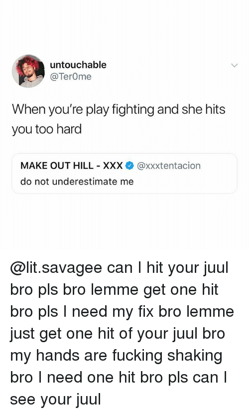 Fucking, Lit, and Memes: untouchable  @TerOme  When you're play fighting and she hits  you too hard  MAKE OUT HILL XXX @xxxtentacion  do not underestimate me @lit.savagee can I hit your juul bro pls bro lemme get one hit bro pls I need my fix bro lemme just get one hit of your juul bro my hands are fucking shaking bro I need one hit bro pls can I see your juul