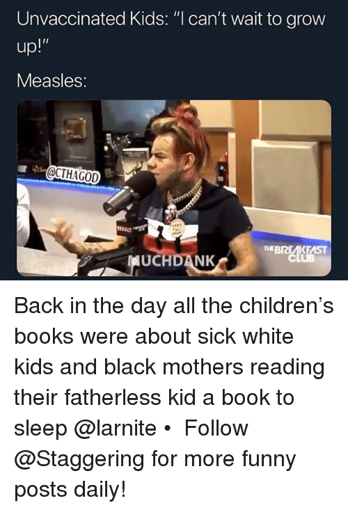 "Books, Children, and Funny: Unvaccinated Kids: ""l can't wait to grow  Measles:  BREAKFAST  UCHDANK Back in the day all the children's books were about sick white kids and black mothers reading their fatherless kid a book to sleep @larnite • ➫➫➫ Follow @Staggering for more funny posts daily!"