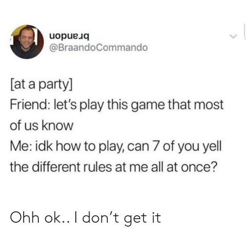Party, Game, and How To: uopue uo  @BraandoCommando  [at a party]  Friend: let's play this game that most  of us know  Me: idk how to play, can 7 of you yell  the different rules at me all at once? Ohh ok.. I don't get it