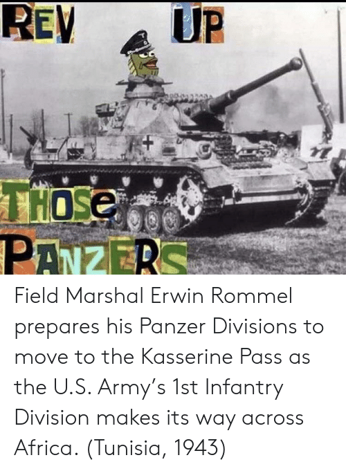 Af, Africa, and Army: UP  REV  AF  THOSE  PANZERS Field Marshal Erwin Rommel prepares his Panzer Divisions to move to the Kasserine Pass as the U.S. Army's 1st Infantry Division makes its way across Africa. (Tunisia, 1943)