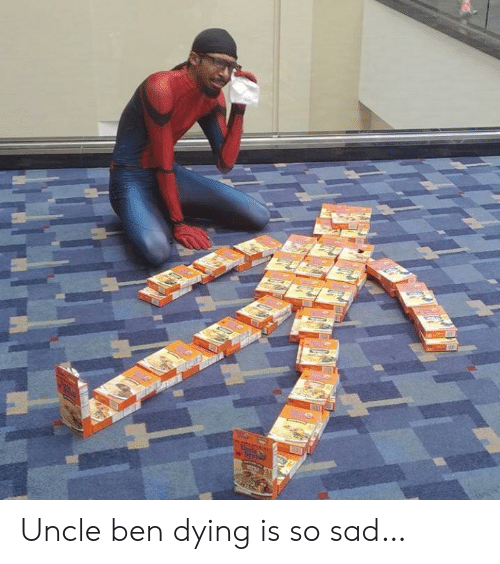 Sad, Uncle Ben, and Dying: Upcle Uncle ben dying is so sad…