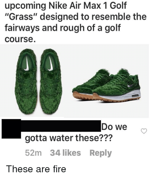 "Fire, Nike, and Golf: upcoming Nike Air Max 1 Golf  ""Grass"" designed to resemble the  fairways and rough of a golf  course  Do we o  gotta water these???  52m 34 likes Reply"