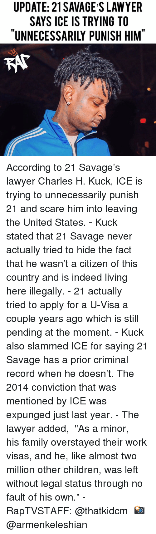 "slammed: UPDATE: 21 SAVAGE S LAWYER  SAYS ICE IS TRYING TO  ""UNNECESSARILY PUNISH HIM According to 21 Savage's lawyer Charles H. Kuck, ICE is trying to unnecessarily punish 21 and scare him into leaving the United States.⁣ -⁣ Kuck stated that 21 Savage never actually tried to hide the fact that he wasn't a citizen of this country and is indeed living here illegally.⁣ -⁣ 21 actually tried to apply for a U-Visa a couple years ago which is still pending at the moment.⁣ -⁣ Kuck also slammed ICE for saying 21 Savage has a prior criminal record when he doesn't. The 2014 conviction that was mentioned by ICE was expunged just last year.⁣ -⁣ The lawyer added,⁣ ⁣ ""As a minor, his family overstayed their work visas, and he, like almost two million other children, was left without legal status through no fault of his own.""⁣ -⁣ RapTVSTAFF: @thatkidcm⁣ 📸 @armenkeleshian⁣"