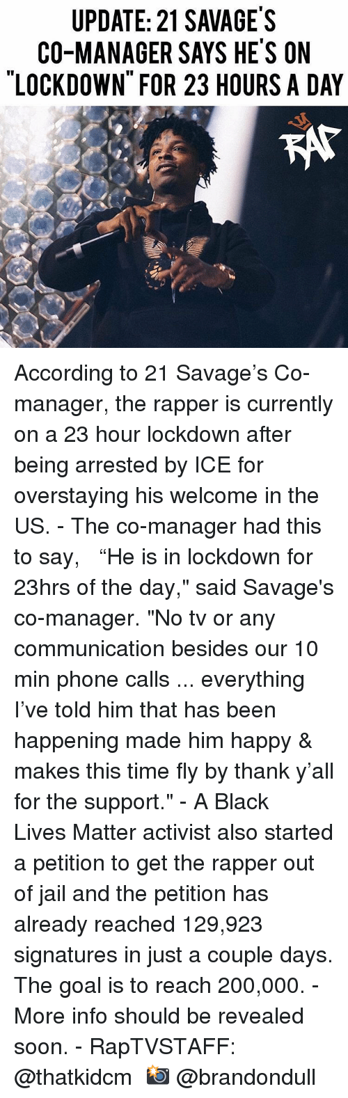 "21 Savage: UPDATE: 21 SAVAGE'S  CO-MANAGER SAYS HE'S ON  LOCKDOWN FOR 23 HOURS A DAY  KAt According to 21 Savage's Co-manager, the rapper is currently on a 23 hour lockdown after being arrested by ICE for overstaying his welcome in the US.⁣ -⁣ The co-manager had this to say, ⁣ ⁣ ""He is in lockdown for 23hrs of the day,"" said Savage's co-manager. ""No tv or any communication besides our 10 min phone calls ... everything I've told him that has been happening made him happy & makes this time fly by thank y'all for the support.""⁣ -⁣ A Black Lives Matter activist also started a petition to get the rapper out of jail and the petition has already reached 129,923 signatures in just a couple days. The goal is to reach 200,000.⁣ -⁣ More info should be revealed soon.⁣ -⁣ RapTVSTAFF: @thatkidcm⁣ 📸 @brandondull"