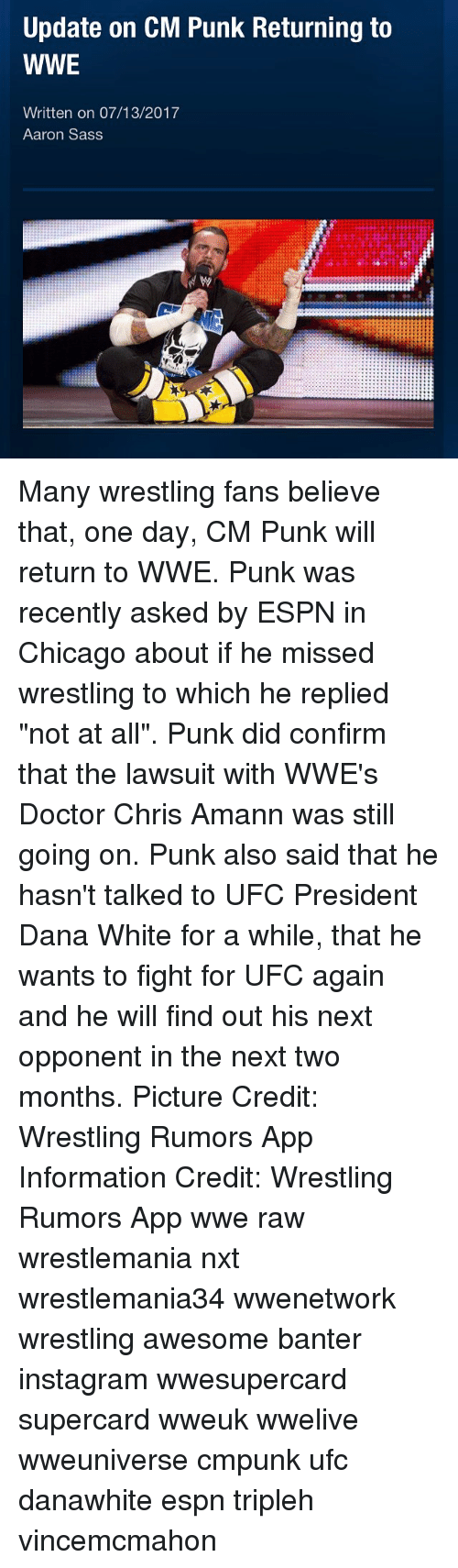 "Confirmated: Update on CM Punk Returning to  WWE  Written on 07/13/2017  Aaron Sass Many wrestling fans believe that, one day, CM Punk will return to WWE. Punk was recently asked by ESPN in Chicago about if he missed wrestling to which he replied ""not at all"". Punk did confirm that the lawsuit with WWE's Doctor Chris Amann was still going on. Punk also said that he hasn't talked to UFC President Dana White for a while, that he wants to fight for UFC again and he will find out his next opponent in the next two months. Picture Credit: Wrestling Rumors App Information Credit: Wrestling Rumors App wwe raw wrestlemania nxt wrestlemania34 wwenetwork wrestling awesome banter instagram wwesupercard supercard wweuk wwelive wweuniverse cmpunk ufc danawhite espn tripleh vincemcmahon"