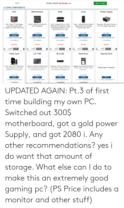 recommendations: UPDATED AGAIN: Pt.3 of first time building my own PC. Switched out 300$ motherboard, got a gold power Supply, and got 2080 i. Any other recommendations? yes i do want that amount of storage. What else can I do to make this an extremely good gaming pc? (PS Price includes a monitor and other stuff)
