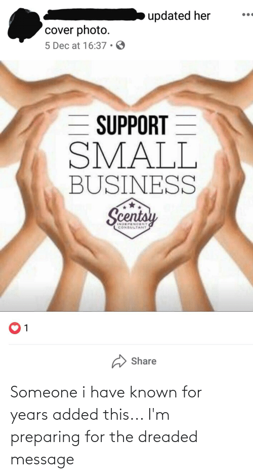 cover photo: updated her  cover photo.  5 Dec at 16:37 • O  = SUPPORT  SMALL  BUSINESS  Scentsy  INDEPENDENT  CONSULTANT  Share Someone i have known for years added this... I'm preparing for the dreaded message