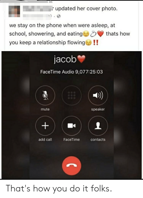 cover photo: updated her cover photo.  we stay on the phone when were asleep, at  school, showering, and eating  you keep a relationship flowing!!  thats how  jacob  FaceTime Audio 9,077:25:03  speaker  mute  add call  FaceTime  contacts  + That's how you do it folks.