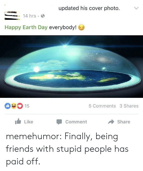 Friends, Tumblr, and Blog: updated his cover photo.  14 hrs.  Happy Earth Day everybody!  090 15  5 Comments 3 Shares  Like  Comment  Share memehumor:  Finally, being friends with stupid people has paid off.