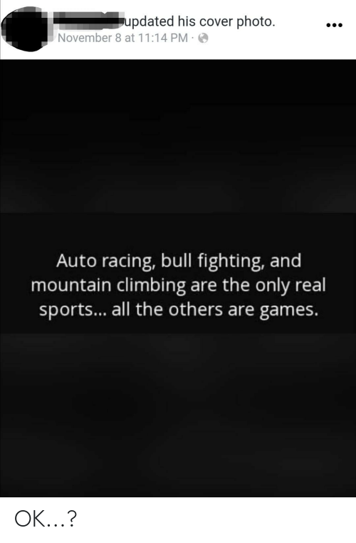cover photo: updated his cover photo.  November 8 at 11:14 PM ·  Auto racing, bull fighting, and  mountain climbing are the only real  sports... all the others are games. OK...?