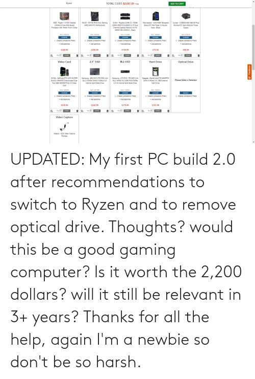 recommendations: UPDATED: My first PC build 2.0 after recommendations to switch to Ryzen and to remove optical drive. Thoughts? would this be a good gaming computer? Is it worth the 2,200 dollars? will it still be relevant in 3+ years? Thanks for all the help, again I'm a newbie so don't be so harsh.