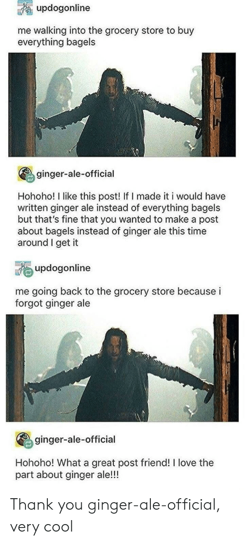 Love, Thank You, and Cool: updogonline  me walking into the grocery store to buy  everything bagels  ginger-ale-official  Hohoho! I like this post! If I made it i would have  written ginger ale instead of everything bagels  but that's fine that you wanted to make a post  about bagels instead of ginger ale this time  around I get it  updogonline  me going back to the grocery store because i  forgot ginger ale  ginger-ale-official  Hohoho! What a great post friend! I love the  part about ginger ale!!! Thank you ginger-ale-official, very cool