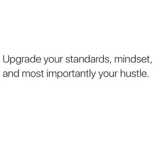 Hustle, And, and Upgrade: Upgrade your standards, mindset,  and most importantly your hustle.