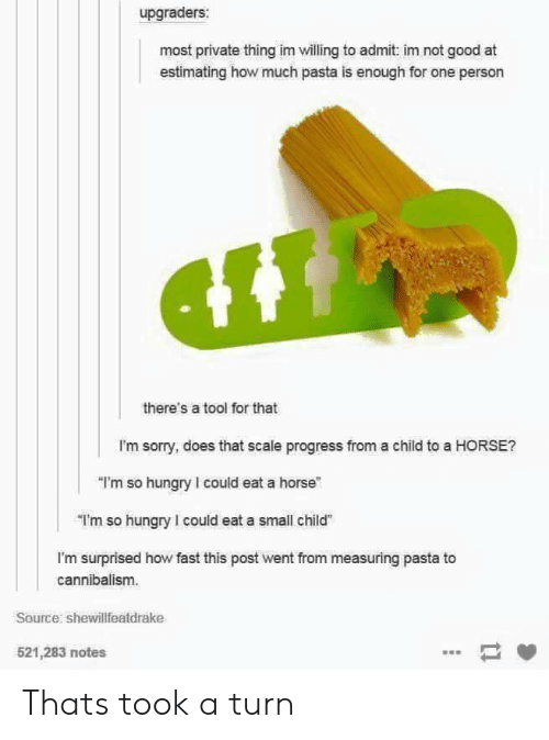 "A Tool: upgraders:  most private thing im willing to admit: im not good at  estimating how much pasta is enough for one person  there's a tool for that  I'm sorry, does that scale progress from a child to a HORSE?  ""I'm so hungry I could eat a horse""  ""I'm so hungry I could eat a small child  I'm surprised how fast this post went from measuring pasta to  cannibalism.  Source shewillfeatdrake  521,283 notes Thats took a turn"