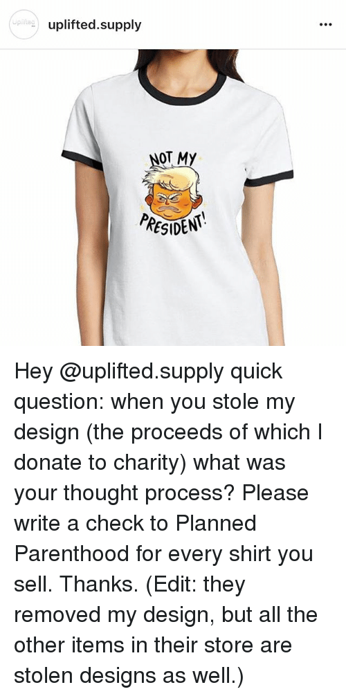 thought process: uplifted.supply  NOT MY  RESIDEN Hey @uplifted.supply quick question: when you stole my design (the proceeds of which I donate to charity) what was your thought process? Please write a check to Planned Parenthood for every shirt you sell. Thanks. (Edit: they removed my design, but all the other items in their store are stolen designs as well.)