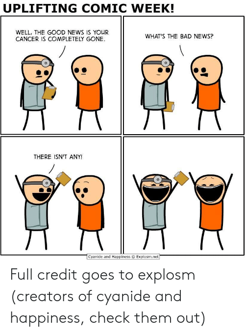 Bad, News, and Cancer: UPLIFTING COMIC WEEK!  WELL, THE GOOD NEWS IS YOUR  CANCER IS COMPLETELY GONE  WHAT'S THE BAD NEWS?  THERE ISN'T ANY!  Cvanide and Happiness  Explosm.net Full credit goes to explosm (creators of cyanide and happiness, check them out)