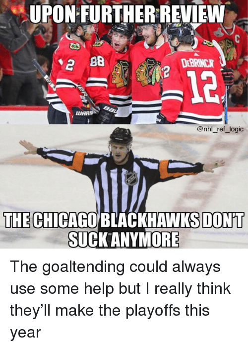 Blackhawks, Chicago, and Logic: UPON FURTHER REVIEW  DEBRINCR  12  @nhl _ref_logic  THE CHICAGO BLACKHAWKS DON'T  SUCK ANYMORE The goaltending could always use some help but I really think they'll make the playoffs this year