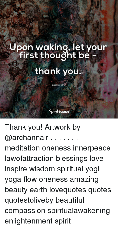 Beautiful, Love, and Memes: Upon waking, let your  first thought be  thank you.  ABRAHAM HICHS  Spirił Science Thank you! Artwork by @archannair . . . . . . . meditation oneness innerpeace lawofattraction blessings love inspire wisdom spiritual yogi yoga flow oneness amazing beauty earth lovequotes quotes quotestoliveby beautiful compassion spiritualawakening enlightenment spirit