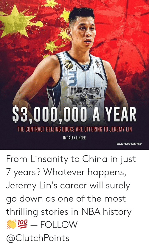 Jeremy Lin: Ups  DUCKS  $3,000,000 A YEAR  THE CONTRACT BEIJING DUCKS ARE OFFERING TO JEREMY LIN  H/T ALEX LINDER  CLUTCHPOINTS From Linsanity to China in just 7 years? Whatever happens, Jeremy Lin's career will surely go down as one of the most thrilling stories in NBA history 👏💯 — FOLLOW @ClutchPoints