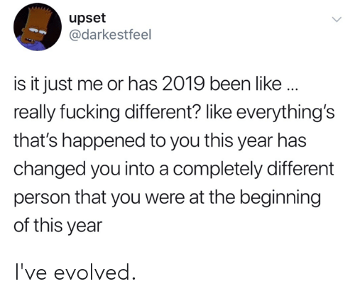 Dank, Fucking, and Been: upset  @darkestfeel  is it just me or has 2019 been like..  really fucking different? like everything's  that's happened to you this year has  changed you into a completely different  person that you were at the beginning  of this year I've evolved.
