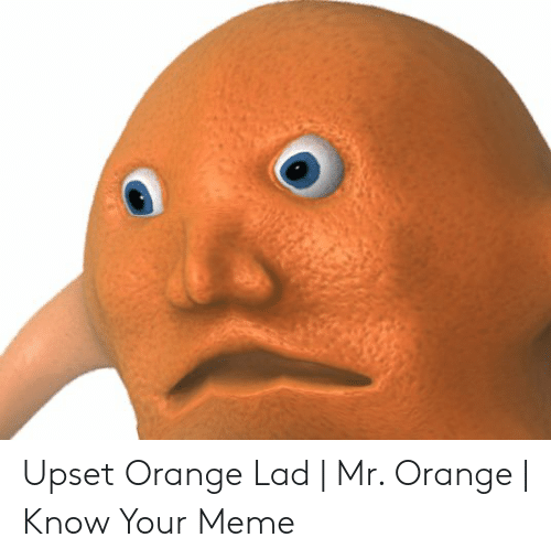 Orange Lad: Upset Orange Lad | Mr. Orange | Know Your Meme