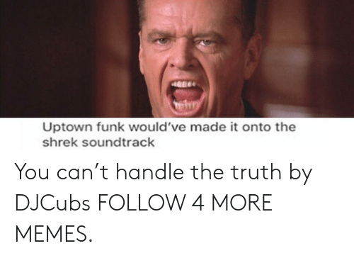 The Shrek: Uptown funk would've made it onto the  shrek soundtrack You can't handle the truth by DJCubs FOLLOW 4 MORE MEMES.