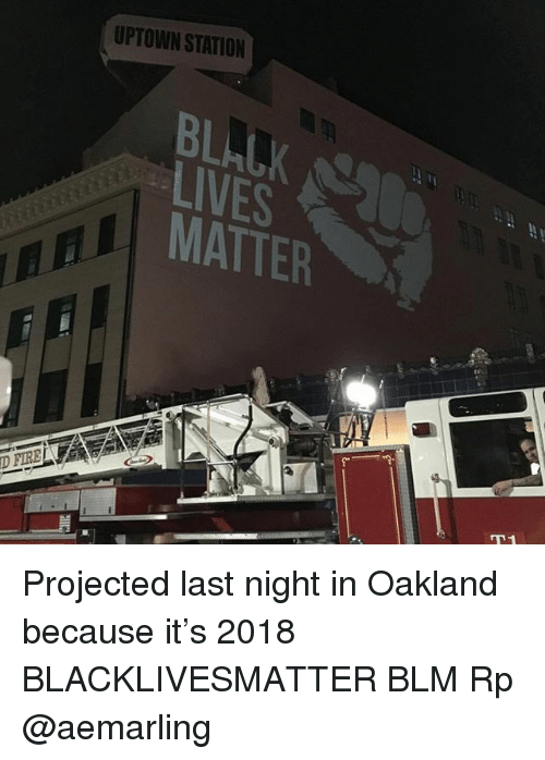 Black Lives Matter, Memes, and 🤖: UPTOWN STATION  BLALK  LIVES  MATTER Projected last night in Oakland because it's 2018 BLACKLIVESMATTER BLM Rp @aemarling