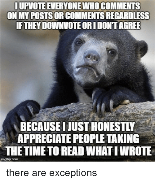 Appreciate, Time, and Com: UPVOTE EVERYONE WHO COMMENTS  ON MY POSTS OR COMMENTS REGARDLESS  IFTHEY DOWNVOTE ORI DONTAGREE  BECAUSE I JUST HONESTLY  APPRECIATE PEOPLETAKING  THE TIME TO READ WHATI WROTE  imgflip.com there are exceptions