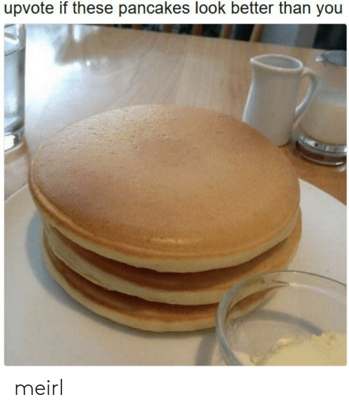MeIRL, You, and Look: upvote if these pancakes look better than you meirl