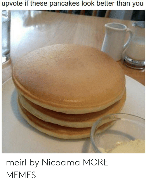 Dank, Memes, and Target: upvote if these pancakes look better than you meirl by Nicoama MORE MEMES