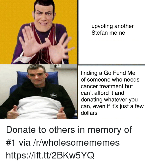 Meme, Cancer, and Another: upvoting another  Stefan meme  finding a Go Fund Me  of someone who needs  cancer treatment but  can't afford it and  donating whatever you  can, even if it's just a few  dollars Donate to others in memory of #1 via /r/wholesomememes https://ift.tt/2BKw5YQ