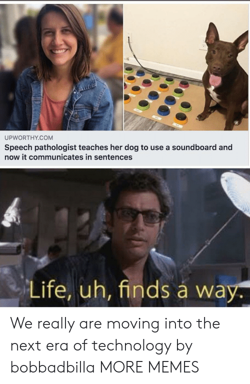 era: UPWORTHY.COM  Speech pathologist teaches her dog to use a soundboard and  now it communicates in sentences  Life, uh, finds á way. We really are moving into the next era of technology by bobbadbilla MORE MEMES