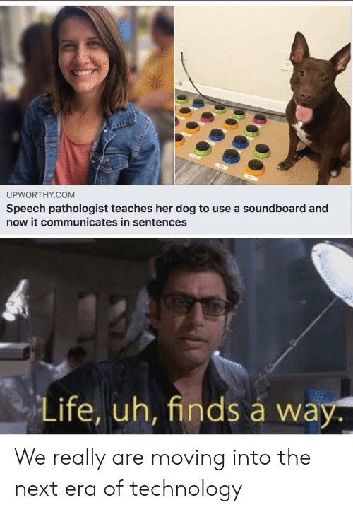 era: UPWORTHY.COM  Speech pathologist teaches her dog to use a soundboard and  now it communicates in sentences  Life, uh, finds á way. We really are moving into the next era of technology