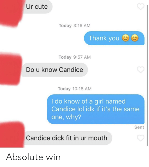 Fit In: Ur cute  Today 3:16 AM  Thank you  Today 9:57 AM  Do u know Candice  Today 10:18 AM  I do know of a girl named  Candice lol idk if it's the same  one,why?  Sent  Candice dick fit in ur mouth Absolute win