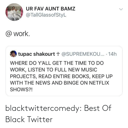 Listen To: UR FAV AUNT BAMZ  @TallGlassofStyL  @ work.  tupac shakourt t @SUPREMEKOU... · 14h  WHERE DO Y'ALL GET THE TIME TO DO  WORK, LISTEN TO FULL NEW MUSIC  PROJECTS, READ ENTIRE BOOKS, KEEP UP  WITH THE NEWS AND BINGE ON NETFLIX  SHOWS?! blacktwittercomedy:  Best Of Black Twitter