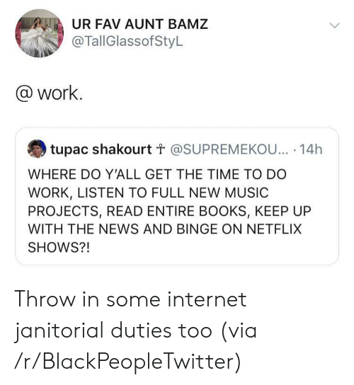 binge: UR FAV AUNT BAMZ  @TallGlassofStyL  @work.  tupac shakourt t @SUPREMEKOU... 14h  WHERE DO Y'ALL GET THE TIME TO DO  WORK, LISTEN TO FULL NEW MUSIC  PROJECTS, READ ENTIRE BOOKS, KEEP UP  WITH THE NEWS AND BINGE ON NETFLIX  SHOWS?! Throw in some internet janitorial duties too (via /r/BlackPeopleTwitter)
