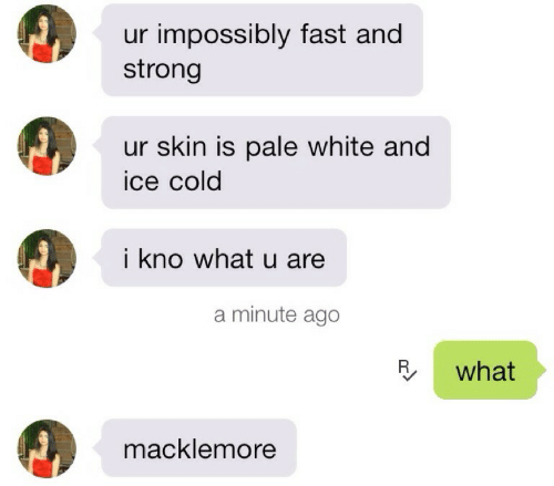 Paling: ur impossibly fast and  strong  ur skin is pale white and  ice cold  i kno what u are  a minute ago  R what  macklemore