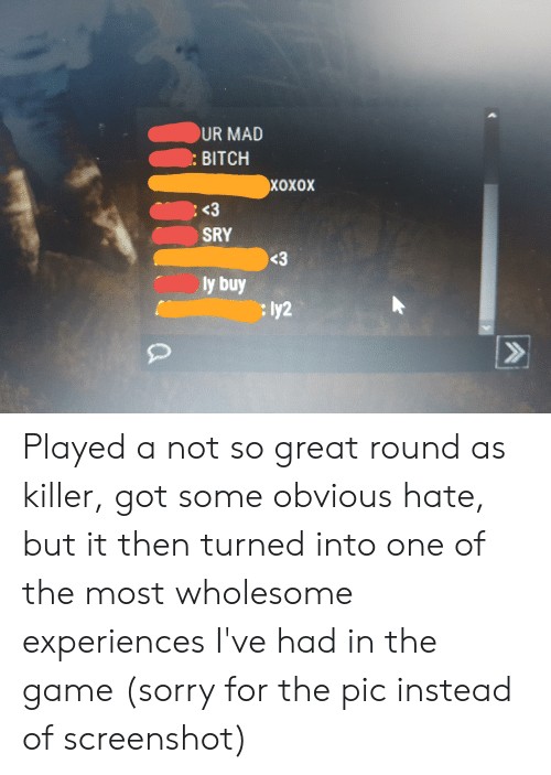 Sorry, The Game, and Game: UR MAD  BITCH  ХоХох  <3  SRY  <3  ly buy  : ly2  CA Played a not so great round as killer, got some obvious hate, but it then turned into one of the most wholesome experiences I've had in the game (sorry for the pic instead of screenshot)