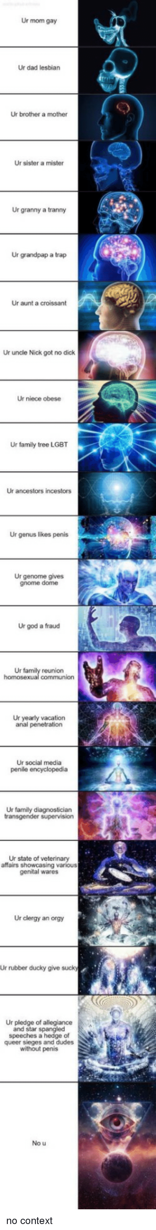 tranny: Ur mom gay  Ur dad lesbian  Ur brother a mother  Ur sister a mister  Ur granny a tranny  Ur grandpap a trap  Ur aunt a croissant  Ur uncle Nick got no dick  Ur niece obese  Ur family tree LGBT  Ur ancestors incestors  Ur genus likes penis  Ur genome gives  gnome dome  Ur god a fraud  Ur  reunion  Ur yearly vacation  anal penetration  Ur social media  Ur family diagnostician  Ur state of veterinary  affairs showcasing various  genital wares  Ur clergy an orgy  Ur rubber ducky give suck  Ur pledge of allegiance  and star spangled  speeches a hedge of  queer sieges and dudes  without penis  No u no context