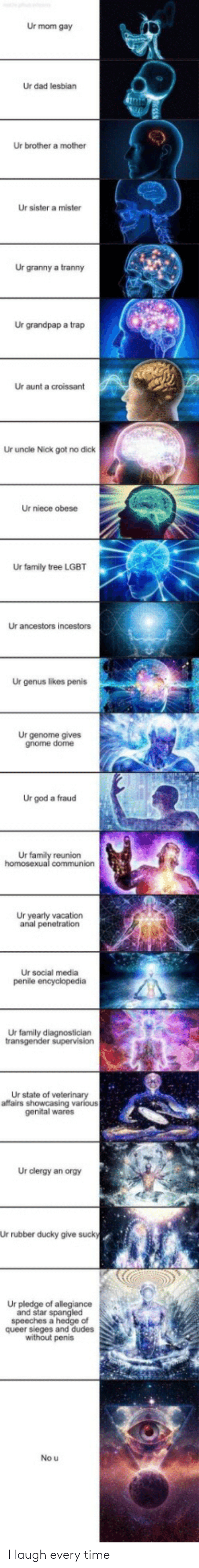 LGBT: Ur mom gay  Ur dad lesbian  Ur brother a mother  Ur sister a mister  Ur granny a tranny  Ur grandpap a trap  Ur aunt a croissant  Ur uncle Nick got no dick  Ur niece obese  Ur family tree LGBT  Ur ancestors incestors  Ur genus likes penis  Ur genome gives  gnome dome  Ur god a fraud  Ur family reunion  homosexual communion  Ur yearly vacation  anal penetration  Ur social media  penile encyclopedia  Ur family diagnostician  transgender supervision  Ur state of veterinary  affairs showcasing various  genital wares  Ur clergy an orgy  Ur rubber ducky give sucky  Ur pledge of allegiance  and star spangled  speeches a hedge of  queer sieges and dudes  without penis  No u I laugh every time