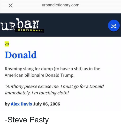 """Urbandictionaries: urbandictionary.com  DICTIONARY  29  Donald  Rhyming slang for dump (to have a shit) as in the  American billionaire Donald Trump  """"Anthony please excuse me. /must go for a Donald  immediately, I'm touching cloth!  by Alex Davis July 06, 2006 -Steve Pasty"""