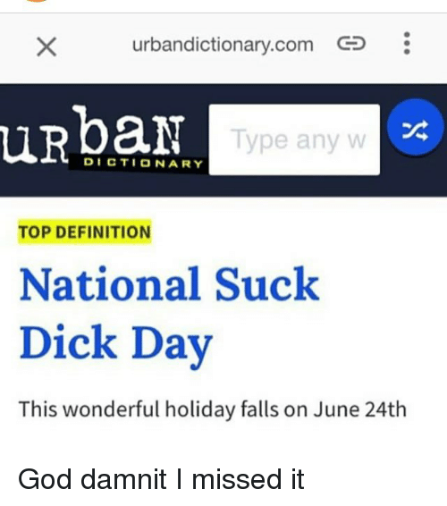 urbandictionary.com: urbandictionary.com  uRpaN  Type any w  DICTIONARY  TOP DEFINITION  National Suck  Dick Day  This wonderful holiday falls on June 24th God damnit I missed it