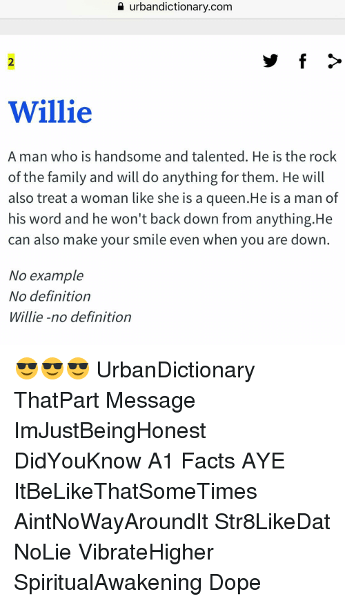 Urbandictionaries: urbandictionary.com  Willie  A man who is handsome and talented. He is the rock  of the family and will do anything for them. He will  also treat a woman like she is a queen.He is a man of  his word and he won't back down from anything.He  can also make your smile even when you are down  No example  No definition  Willie-no definition 😎😎😎 UrbanDictionary ThatPart Message ImJustBeingHonest DidYouKnow A1 Facts AYE ItBeLikeThatSomeTimes AintNoWayAroundIt Str8LikeDat NoLie VibrateHigher SpiritualAwakening Dope