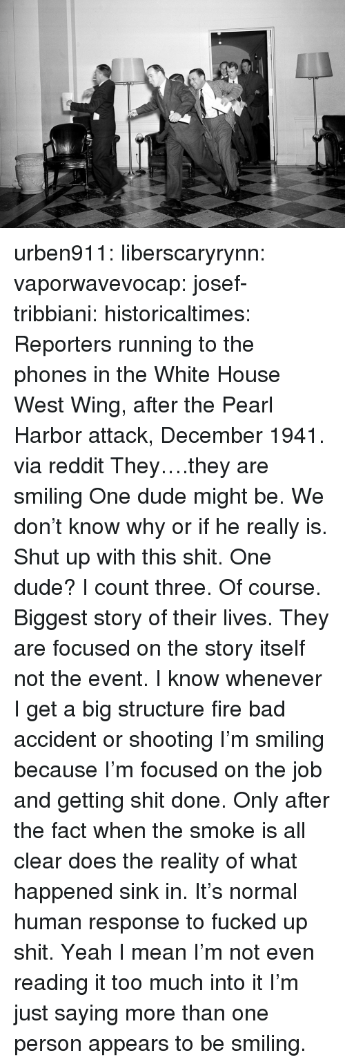 reporters: urben911:  liberscaryrynn:  vaporwavevocap:  josef-tribbiani:  historicaltimes:   Reporters running to the phones in the White House West Wing, after the Pearl Harbor attack, December 1941. via reddit   They….they are smiling  One dude might be. We don't know why or if he really is. Shut up with this shit.  One dude? I count three.  Of course. Biggest story of their lives. They are focused on the story itself not the event. I know whenever I get a big structure fire bad accident or shooting I'm smiling because I'm focused on the job and getting shit done. Only after the fact when the smoke is all clear does the reality of what happened sink in. It's normal human response to fucked up shit.  Yeah I mean I'm not even reading it too much into it I'm just saying more than one person appears to be smiling.