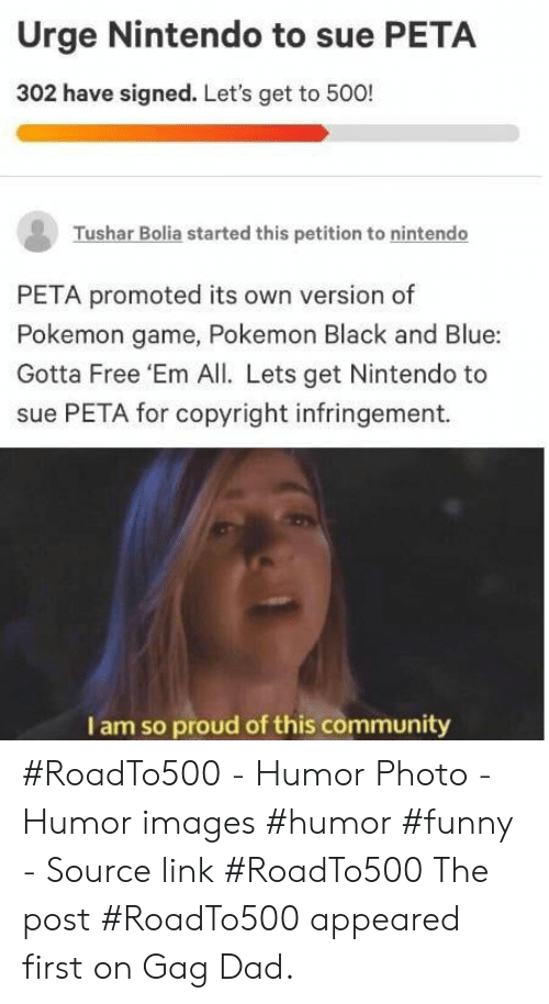gag: Urge Nintendo to sue PETA  302 have signed. Let's get to 500!  Tushar Bolia started this petition to nintendo  PETA promoted its own version of  Pokemon game, Pokemon Black and Blue:  Gotta Free 'Em All. Lets get Nintendo to  sue PETA for copyright infringement.  I am so proud of this community #RoadTo500 - Humor Photo - Humor images #humor #funny - Source link #RoadTo500 The post #RoadTo500 appeared first on Gag Dad.