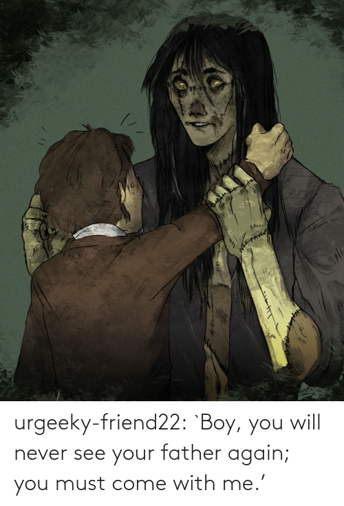You Will Never: urgeeky-friend22:  `Boy, you will never see your father again; you must come with me.'