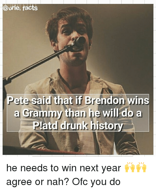 Peted: @Urie, facts  Pete said that if Brendon wins  a than he will do a  Grammy drunk histo he needs to win next year 🙌🙌 agree or nah? Ofc you do